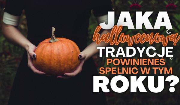Jaką halloweenową tradycję powinieneś spełnić w tym roku?