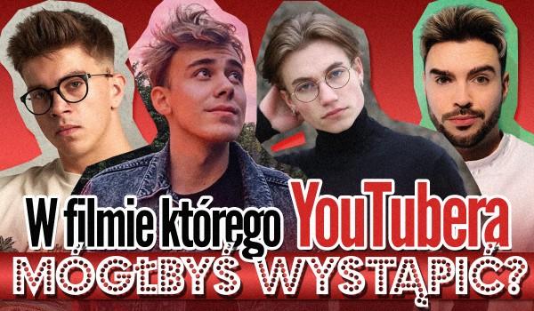 W filmie którego YouTubera mógłbyś wystąpić?