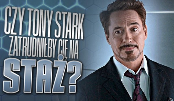Czy Tony Stark zatrudniłby Cię na staż?