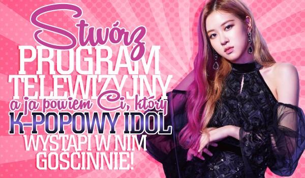 Stwórz własny program telewizyjny, a ja powiem Ci, który koreański idol gościnnie wystąpi u Ciebie!
