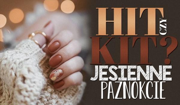 Hit czy kit? – Jesienne paznokcie!