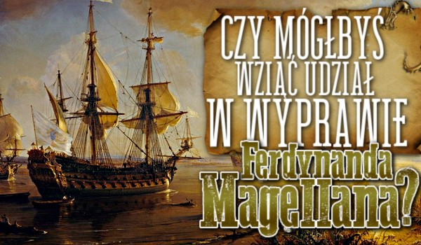 Czy mógłbyś wziąć udział w wyprawie Ferdynanda Magellana?