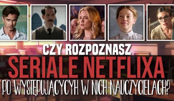 Czy rozpoznasz seriale z Netflixa po występujących w nich nauczycielach?