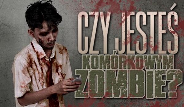 Czy jesteś komórkowym zombie?
