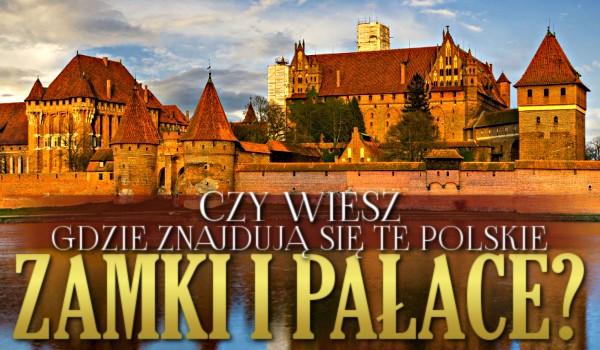 Czy wiesz, gdzie znajdują się te polskie zamki i pałace?