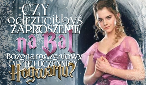 Czy odrzuciłbyś zaproszenie na Bal Bożonarodzeniowy od tej uczennicy Hogwartu?