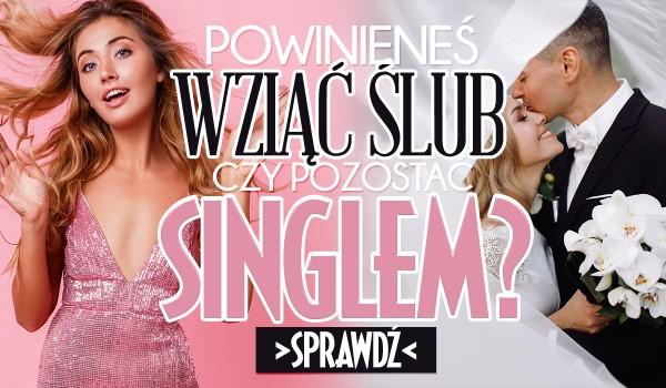 Powinieneś wziąć ślub czy pozostać singlem?