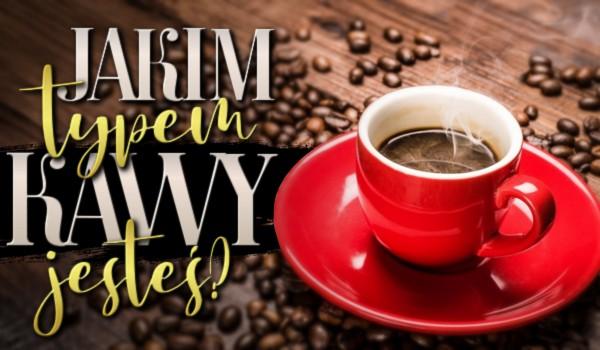Jakim typem kawy jesteś?