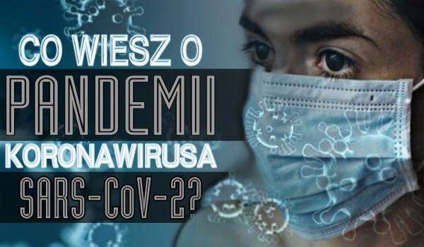 Co wiesz o pandemii koronawirusa SARS-CoV-2?
