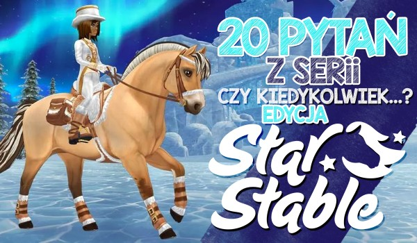 """20 pytań z serii """"Czy kiedykolwiek…?"""" – Star Stable Online!"""