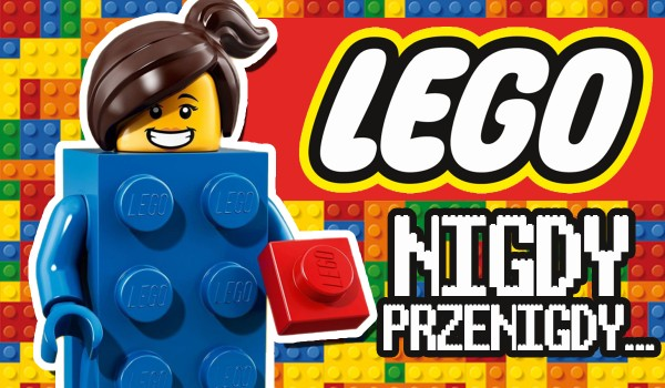 Nigdy, przenigdy – Klocki lego!