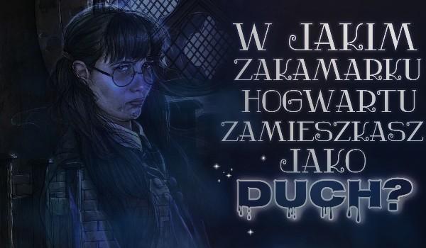 W jakim zakamarku Hogwartu osiedlisz się, jako Duch?