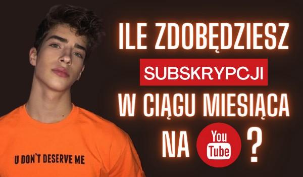 Ile zdobędziesz subskrypcji w ciągu miesiąca na YouTube?