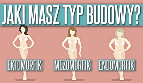 Ektomorfik, mezomorfik, endomorfik – Jaki masz typ budowy?