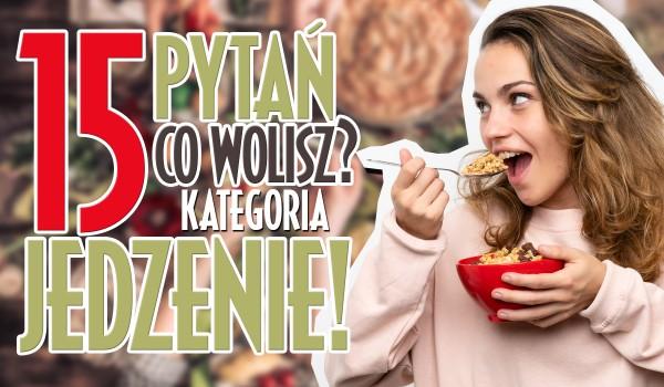 """15 najtrudniejszych pytań z serii ,,Co wolisz?"""" – Jedzenie!"""