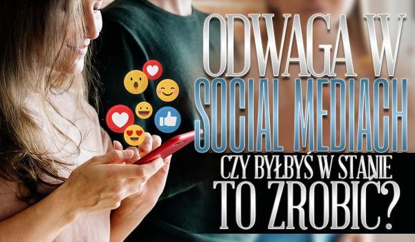 Odwaga w mediach społecznościowych: Czy byłbyś w stanie to zrobić?