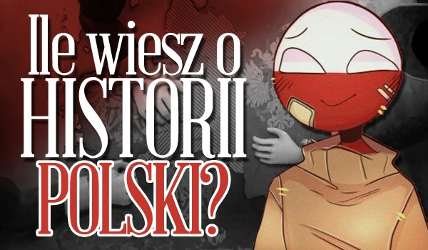 Ile wiesz o historii Polski?
