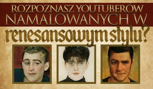 Czy rozpoznasz YouTuberów namalowanych w renesansowym stylu?