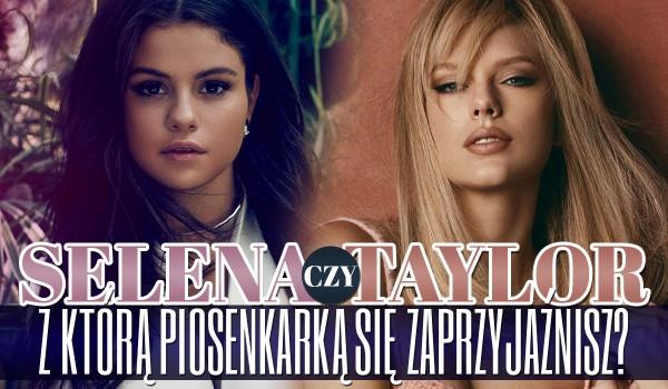 Selena Gomez czy Taylor Swift? — Z którą piosenkarką się zaprzyjaźnisz?