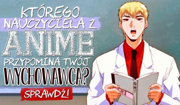 Jakiego nauczyciela z anime przypomina Twój wychowawca?