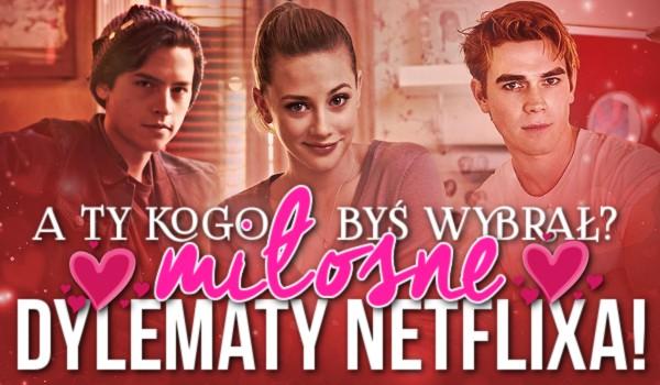 A Ty kogo byś wybrał? Miłosne dylematy Netflixa.