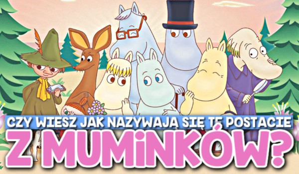 Czy wiesz, jak nazywają się te postacie z Muminków?