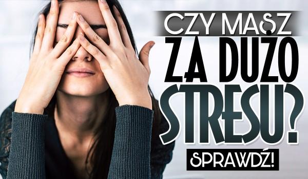 Czy masz za dużo stresu?