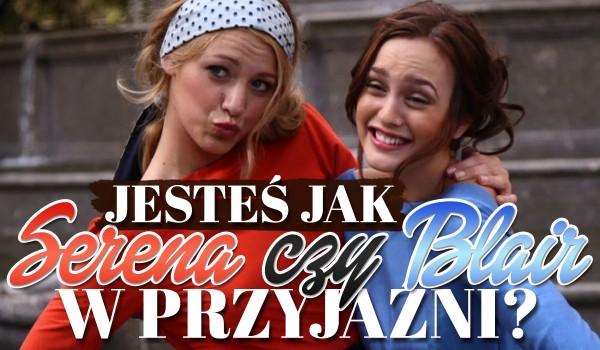 Jesteś jak Blair czy Serena w przyjaźni?