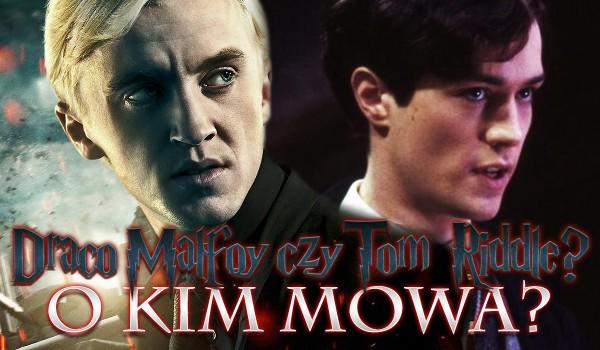 Draco Malfoy czy Tom Riddle? O kim mowa?