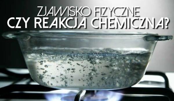 Zjawisko fizyczne czy reakcja chemiczna?