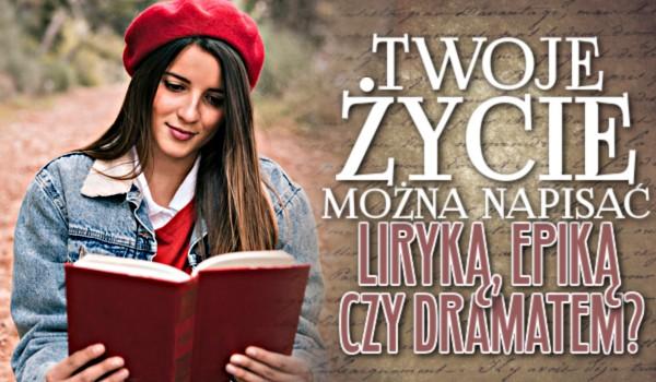 Twoje życie można napisać liryką, epiką czy dramatem?