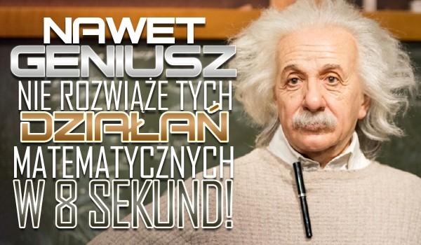 Nawet geniusz nie rozwiąże tych działań matematycznych w 8 sekund!
