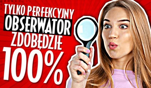 Tylko perfekcyjny obserwator zdobędzie 100%!