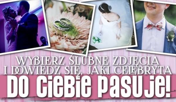 Wybierz ślubne zdjęcia i dowiedz się, jaki celebryta do Ciebie pasuje!