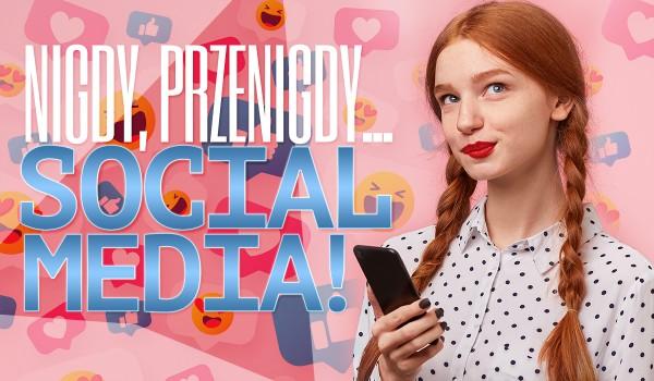 """""""Nigdy, przenigdy…"""" – Media społecznościowe!"""