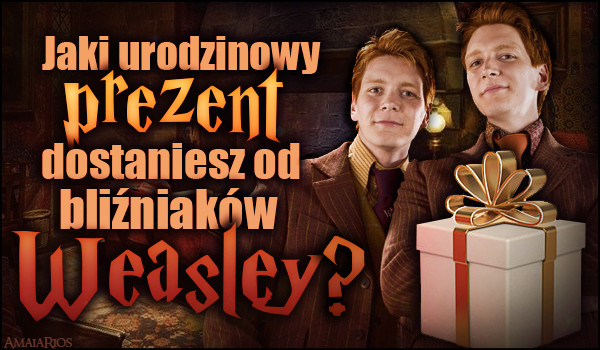 Jaki urodzinowy prezent dostaniesz od bliźniaków Weasley? [ZDRAPKA]