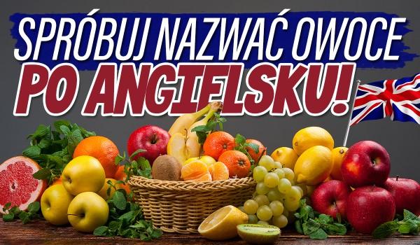 Spróbuj nazwać owoce po angielsku!