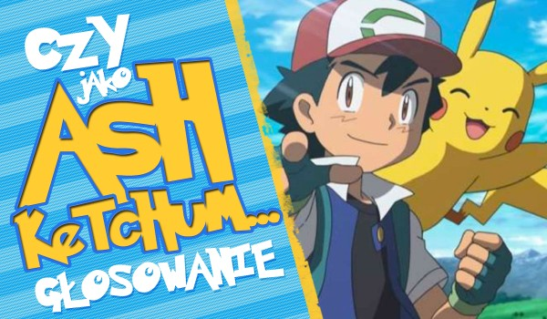 Czy jako Ash Ketchum… – Głosowanie!