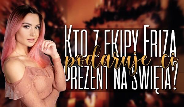 Kto z Ekipy Friza podaruje Ci prezent na Święta?
