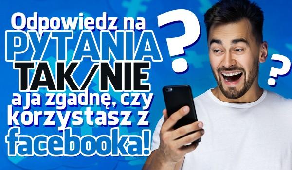 Odpowiedz na pytania tak lub nie, a ja zgadnę, czy korzystasz z Facebooka!