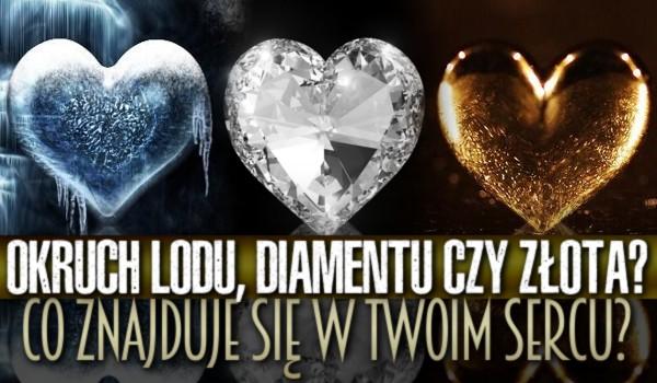 Okruch lodu, diamentu czy złota? Co znajduje się w Twoim sercu?