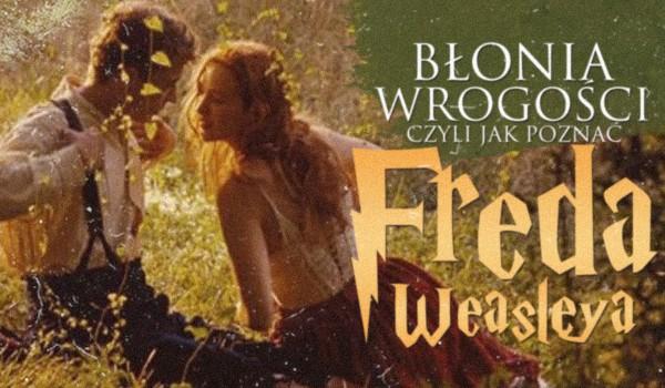 Błonia wrogości, czyli jak poznać Freda Weasleya
