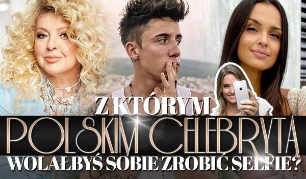 Z którym polskim celebrytą wolisz zrobić sobie selfie?