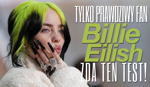 Tylko prawdziwy fan Billie Eilish zda ten test!