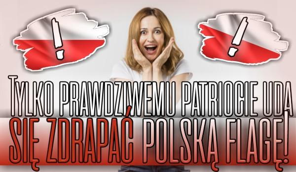 Tylko prawdziwemu patriocie uda się zdrapać polską flagę!