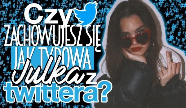 Czy zachowujesz się jak typowa Julka z Twittera?