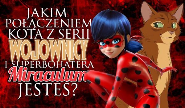 """Jakim połączeniem kota z serii ,,Wojownicy"""" i superbohatera z ,,Miraculum"""" jesteś?"""