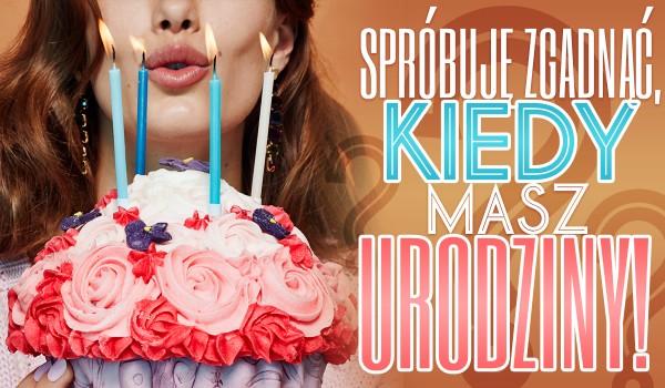 Spróbuję zgadnąć, kiedy masz urodziny!