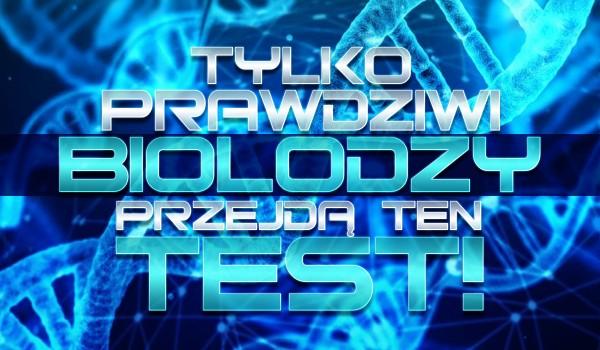 Tylko prawdziwi biolodzy zdadzą ten test!