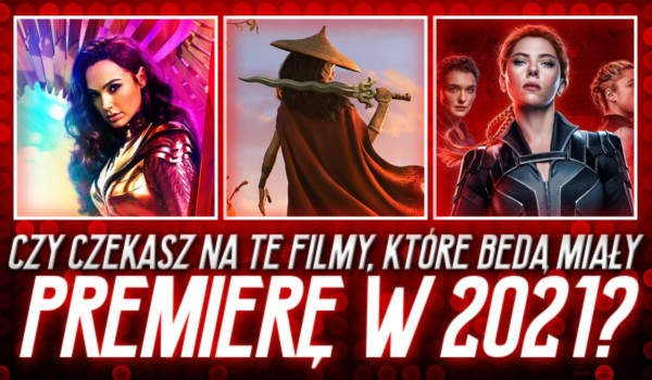 Czy czekasz na te filmy, które będą miały premierę w 2021?